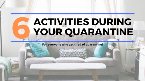 6 ACTIVITIES DURING YOUR QUARANTINE